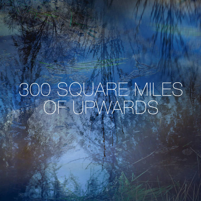 300 Square Miles of Upwards [2013] Blue Vinyl + Digital Album + HD Film cover art