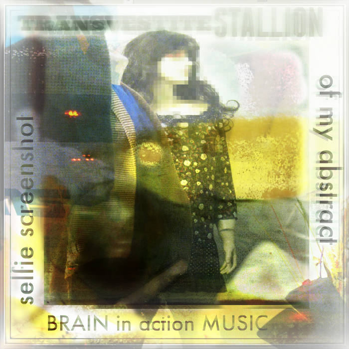Selfie Screenshot of My Abstract Brain in Action music by TRANSVESTITEstallion cover art