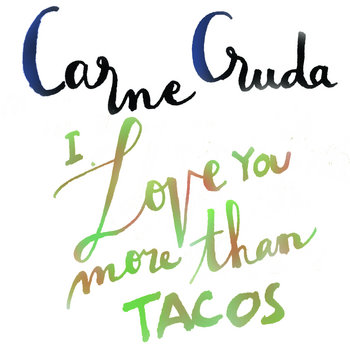 I Love You More Than Tacos by Carne Cruda