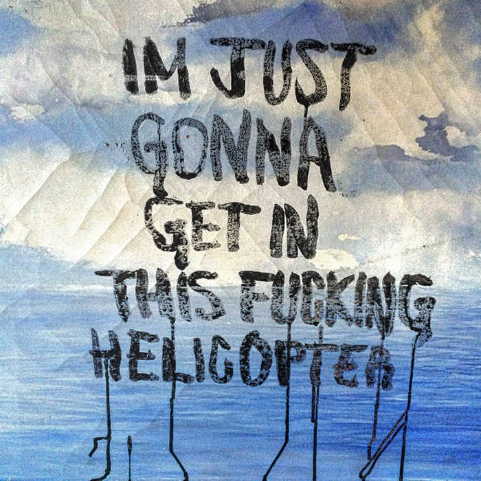 I'm Just Gonna Get In This Fucking Helicopter cover art