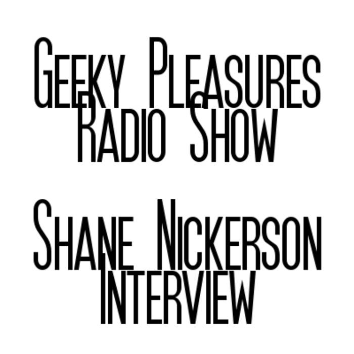 Geeky Pleasures Radio Show - Shane Nickerson Interview cover art