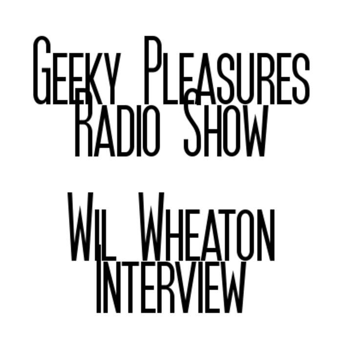 Geeky Pleasures Radio Show - Wil Wheaton Interview cover art