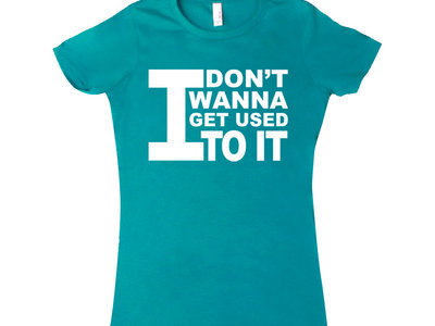 "Moniquea ""I Don't Wanna Get Used To It"" Shirt (Ladies, Turquoise) main photo"