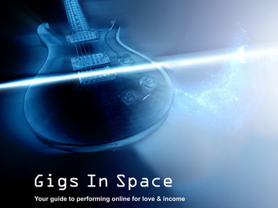"""Gigs In Space - your guide to performing online for love and profit"" main photo"
