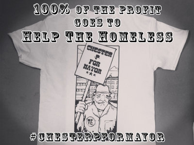 CHESTER P FOR MAYOR - Ltd Edition Tee Shirt - Help The Homeless - Tag yourself with the Tee shirt #chesterpformayor main photo