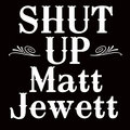Shut Up Matt Jewett image