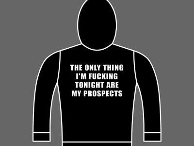THE ONLY THING I'M FUCKING TONIGHT ARE MY PROSPECTS - Unisex Hoodie * YOU CAN STILL ORDER USING THE CUSTOM BUILDER * main photo