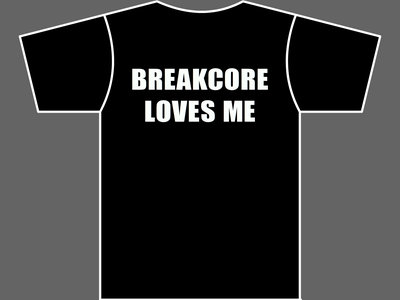 BREAKCORE LOVES ME - T-Shirt - Mens (Unisex) / Womens (Ladyfit) - Various Sizes & Colours main photo
