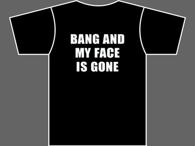BANG AND MY FACE IS GONE - T-Shirt - Mens (Unisex) - Various Sizes & Colours main photo