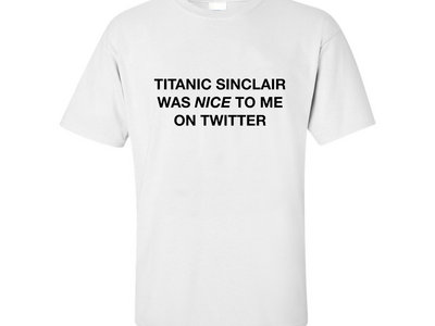 Titanic Sinclair Was Nice to Me on Twitter (white) main photo