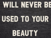 """""""I WILL NEVER BE USED TO YOUR BEAUTY"""" SHIRT photo"""