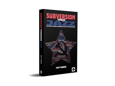 Subversion Through Jazz: The birth of British progressive jazz in a Cold War climate - Matt Parker (Book) main photo