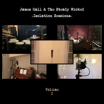 ::Isolation Sessions:: Volume I by James Hall & The Steady WIcked
