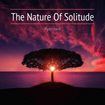 The Nature Of Solitude by Ryan Yard