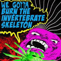 We Gotta Burn The Invertebrate Skeleton cover art