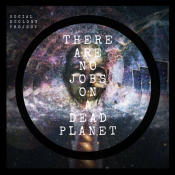 THERE ARE NO JOBS ON A DEAD PLANET by Social Ecology Project