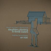 Darren McClure & Derrick Hart - Daughters Planting In Fertile Waters // Mathieu Lamontagne - Un Trait cover art