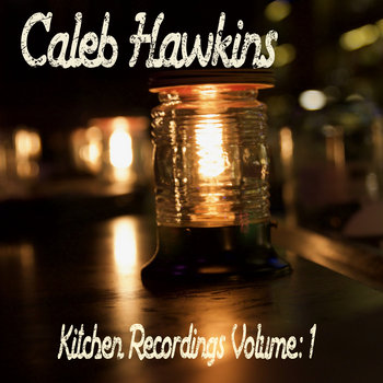 Kitchen Recordings Volume:1 by Caleb Hawkins