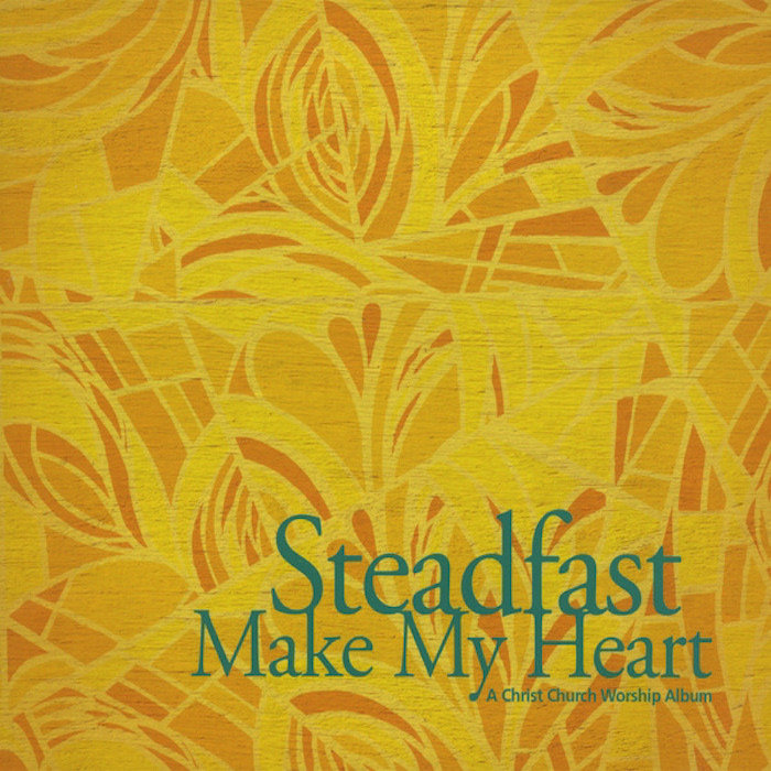 Steadfast Make My Heart A Christ Church Worship Album Christ Church