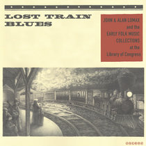 Lost Train Blues: John & Alan Lomax and the Early Folk Music Collections at the Library of Congress cover art