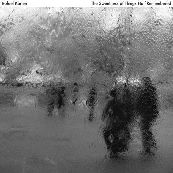 The Sweetness of Things Half-Remembered by Rafael Karlen