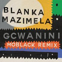 Blanka Mazimela feat. Korus & Sobantwana - Gcwanini (MoBlack Remix) cover art