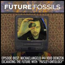 "0037 - Michaelangelo aka Void Denizen (Excavating The Future with ""Paisley-ontology"") cover art"