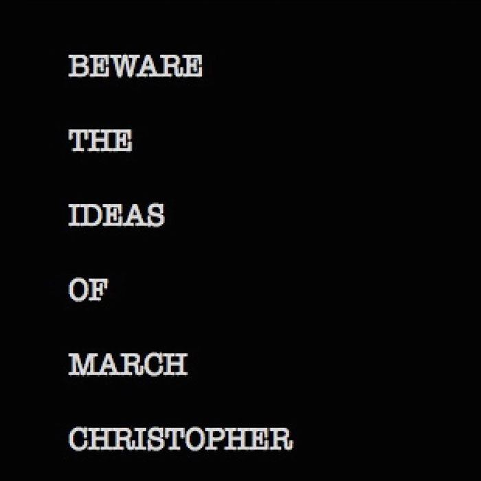 Christopher – Beware the ideas of March