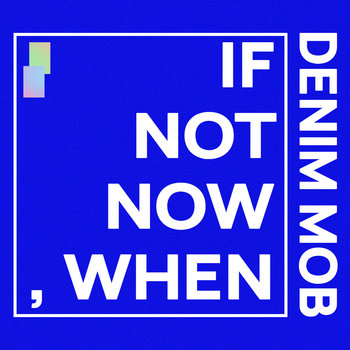 If Not Now, When by Denim Mob