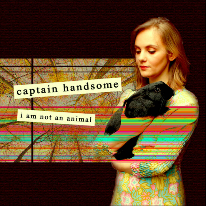 Captain Handsome I Am Not An Animal album art. A digital collage with a photograph of Lily Rae wearing red lipstick and a floral dress on a dark background. She is holding a black rabbit and looking down. This is next to an image of some trees against the sky, as if seen from lying on the ground looking up. Stripes of red, yellow, and turquoise streak across this image and onto that of Lily and the rabbit. Over this is the artist name and album title in black type on seperate beige rectangles.