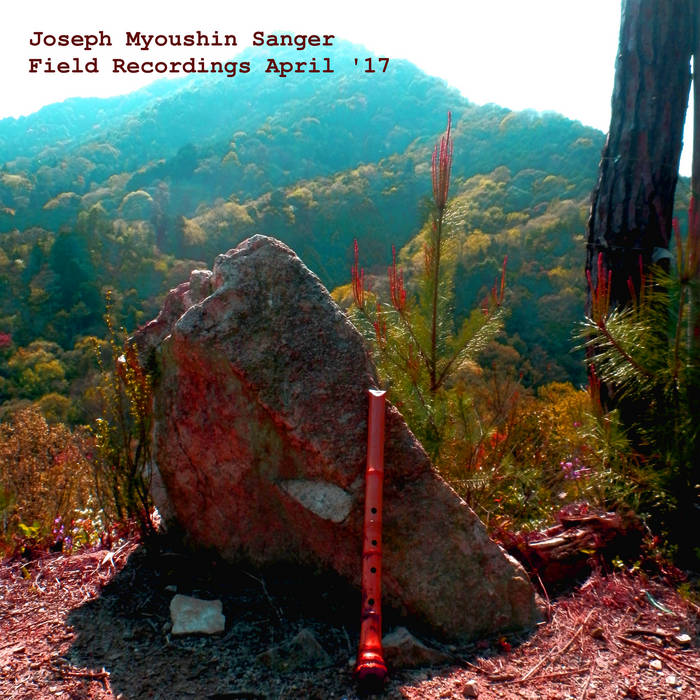 Joseph Myoushin Sanger – Field Recordings April '17