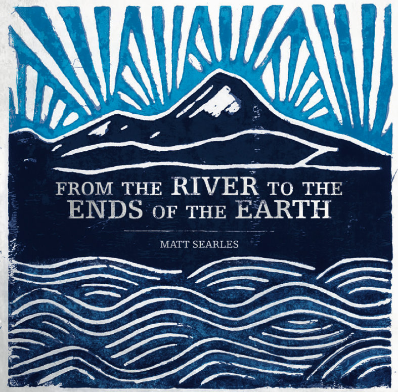 FROM THE RIVER TO THE ENDS OF THE EARTH | Matt Searles