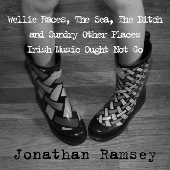 Wellie Races, The Sea, The Ditch, and Sundry Other Places Irish Music Ought Not Go by Jonathan Ramsey