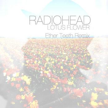 Music ether teeth radiohead lotus flower ether teeth remix radiohead mightylinksfo