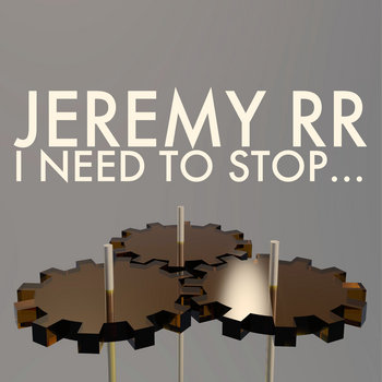 I Need to Stop... by JEREMY RR