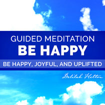 Be Happy - A Guided Meditation For Joy, Bliss, and Happiness cover art