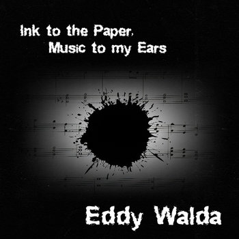 Ink to the Paper, Music to my Ears by Eddy Walda
