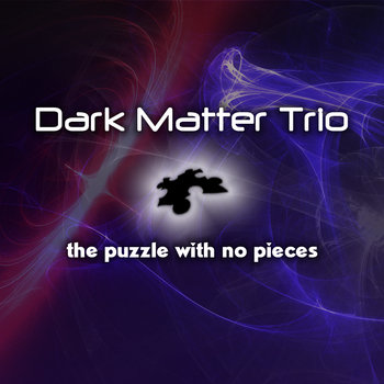 THE PUZZLE WITH NO PIECES by The Dark Matter Trio