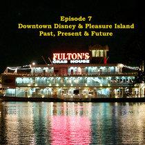 Episode 7 - Downtown Disney & Pleasure Island - Past, Present & Future cover art