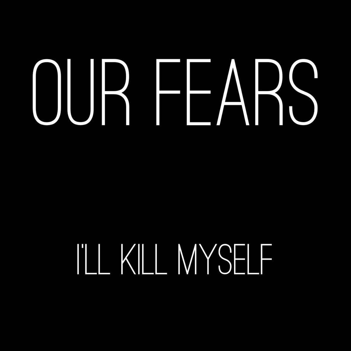 Ill Kill Myself | Our Fears