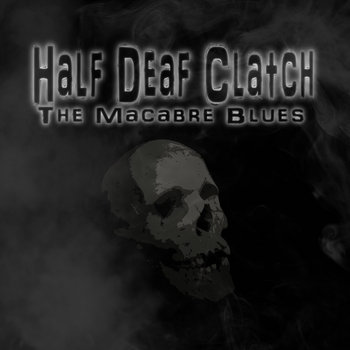 The Macabre Blues by Half Deaf Clatch