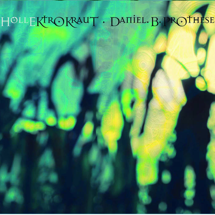Daniel B. Prothese / db2fluctuation / HollEKtroKraut/HellEctroKraut
