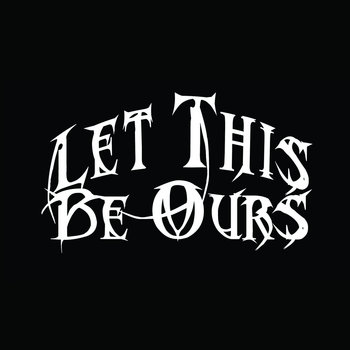 016 - Let This Be Ours by LET THIS BE OURS