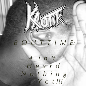 Bout Time: Ain't Heard Nothing Yet!!! by Kaotik