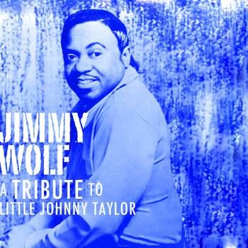 """Jimmy Wolf """"A Tribute To Little Johnny Taylor"""" by JIMMY WOLF"""