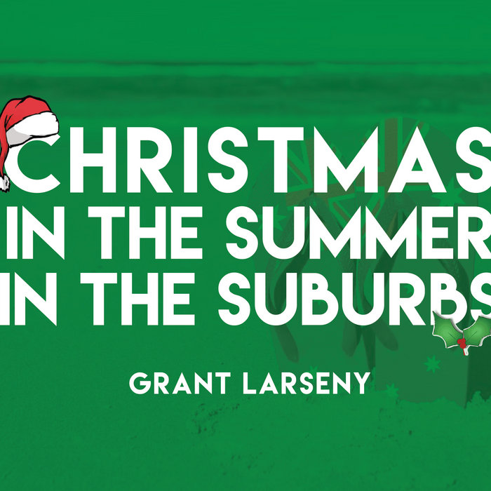 Christmas In The Summer In The Suburbs Grant Larseny