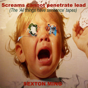 "Screams cannot penertraite lead - The "" All things have sentience"" tapes. by Sexton Ming"