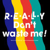 REALLY Don't Waste Me!