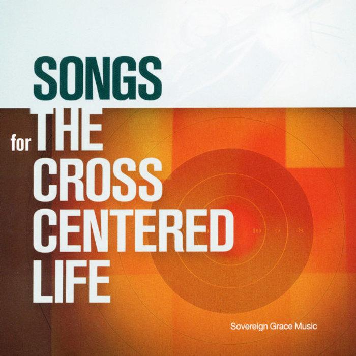 Songs For The Cross Centered Life Sovereign Grace Music