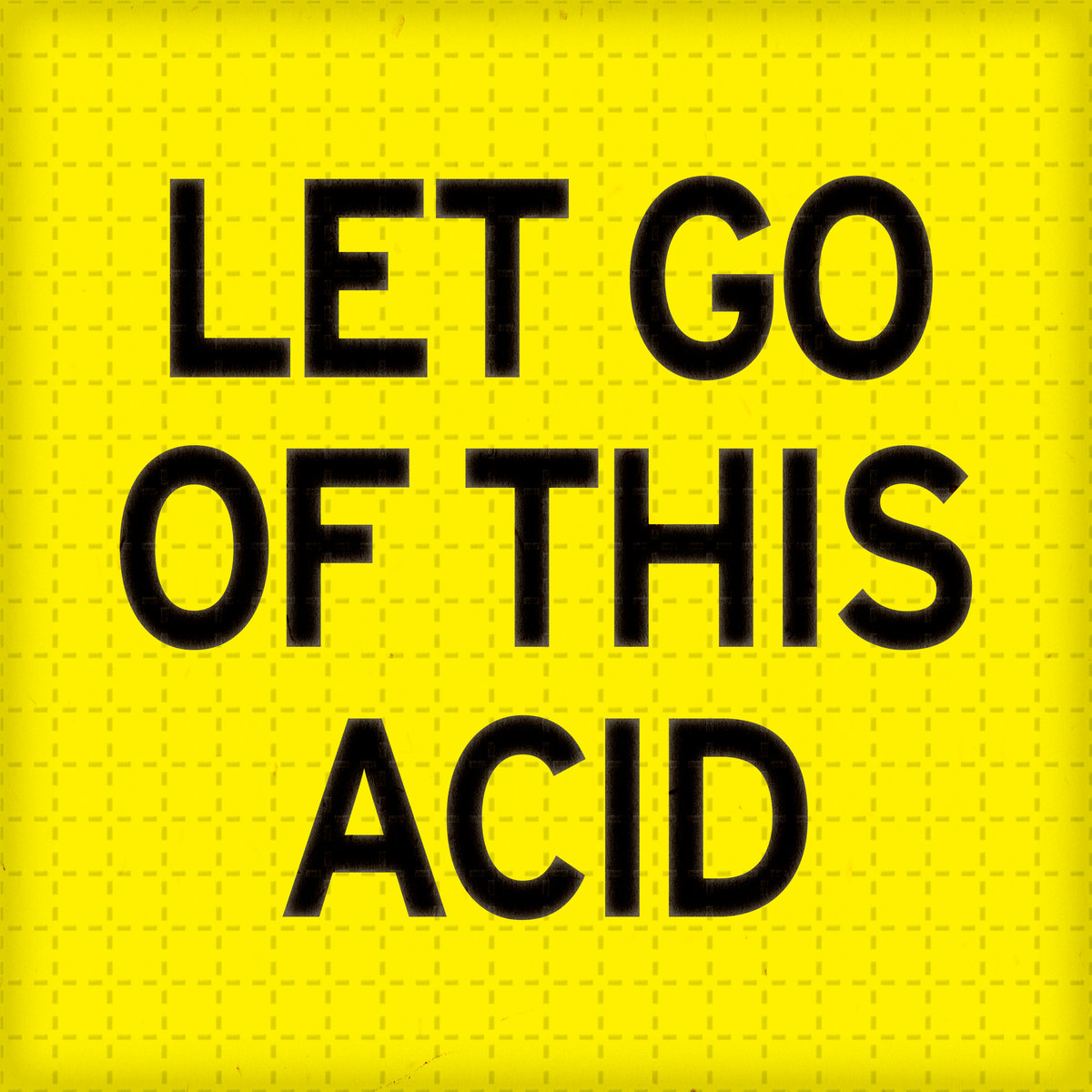 00ebbfd53b8 Let Go Of This Acid